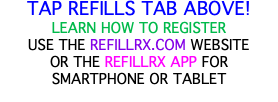 TAP REFILLS TAB ABOVE! LEARN HOW TO REGISTER USE THE REFILLRX.COM WEBSITE OR THE REFILLRX APP FOR SMARTPHONE OR TABLET